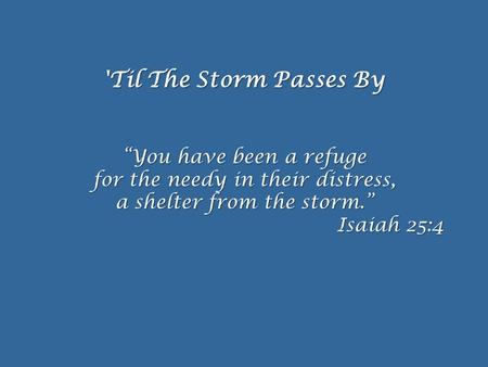 "'Til The Storm Passes By ""You have been a refuge for the needy in their distress, a shelter from the storm."" Isaiah 25:4."