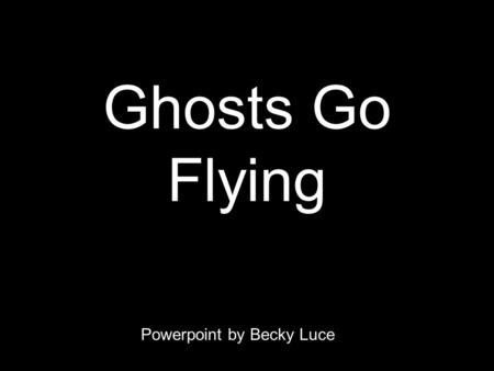 Ghosts Go Flying Powerpoint by Becky Luce. The ghosts go flying 10 by 10, oo-oo, oo-oo The ghosts go flying 10 by 10, oo-oo, oo-oo. The ghosts go flying.