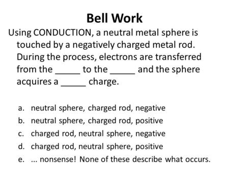 Bell Work Using CONDUCTION, a neutral metal sphere is touched by a negatively charged metal rod. During the process, electrons are transferred from the.