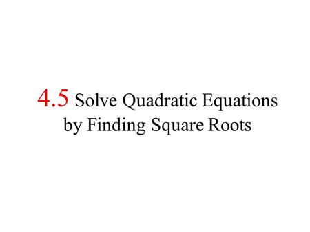 4.5 Solve Quadratic Equations by Finding Square Roots.