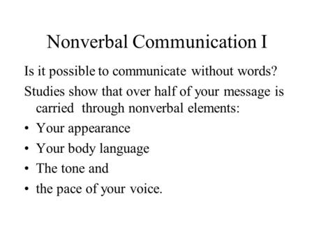 Nonverbal Communication I Is it possible to communicate without words? Studies show that over half of your message is carried through nonverbal elements: