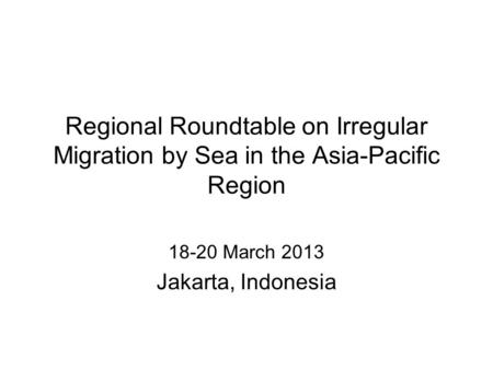 Regional Roundtable on Irregular Migration by Sea in the Asia-Pacific Region 18-20 March 2013 Jakarta, Indonesia.