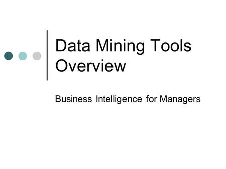 Data Mining Tools Overview Business Intelligence for Managers.