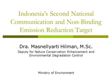 Indonesia's Second National Communication and Non-Binding Emission Reduction Target Dra. Masnellyarti Hilman, M.Sc. Deputy for Nature Conservation Enhencement.