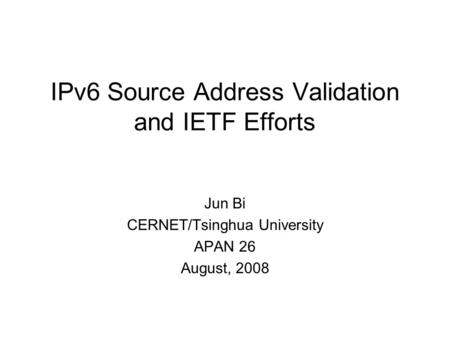 IPv6 Source Address Validation and IETF Efforts Jun Bi CERNET/Tsinghua University APAN 26 August, 2008.