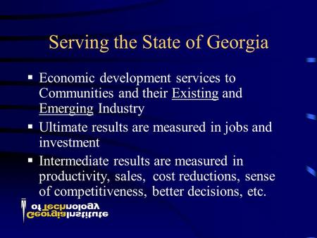 Serving the State of Georgia  Economic development services to Communities and their Existing and Emerging Industry  Ultimate results are measured in.