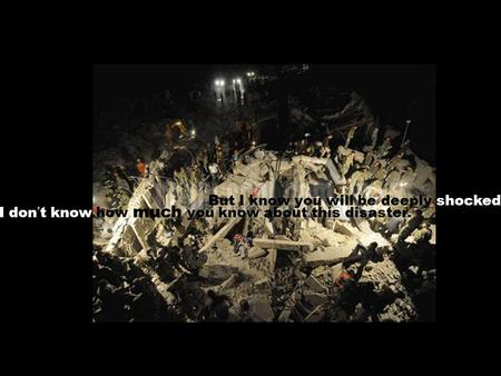 I don ' t know how much you know about this disaster. But I know you will be deeply shocked.