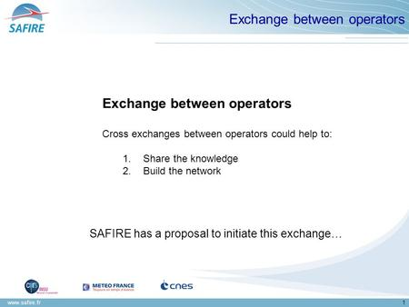 Www.safire.fr1 Exchange between operators Cross exchanges between operators could help to: 1.Share the knowledge 2.Build the network SAFIRE has a proposal.
