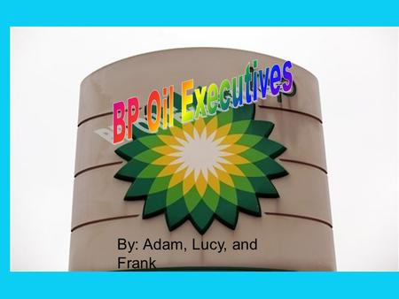 By: Adam, Lucy, and Frank. We're BP executives who work for/at BP Sometimes we accidently spill oil We're sorry and we probably shouldn't drill by the.