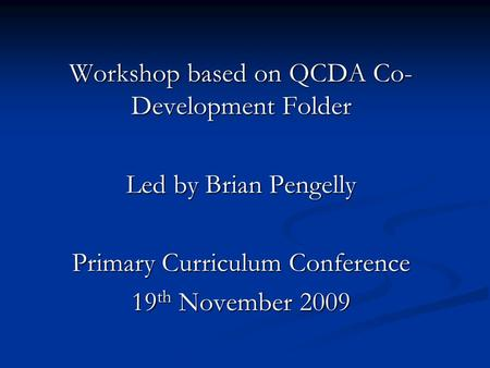 Workshop based on QCDA Co- Development Folder Led by Brian Pengelly Primary Curriculum Conference 19 th November 2009.