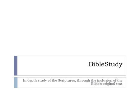 BibleStudy In depth study of the Scriptures, through the inclusion of the Bible's original text.