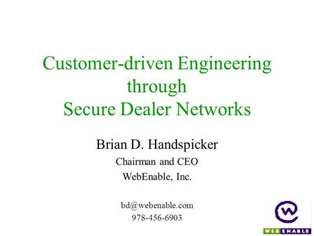 Customer-driven Engineering through Secure Dealer Networks Brian D. Handspicker Chairman and CEO WebEnable, Inc. 978-456-6903.