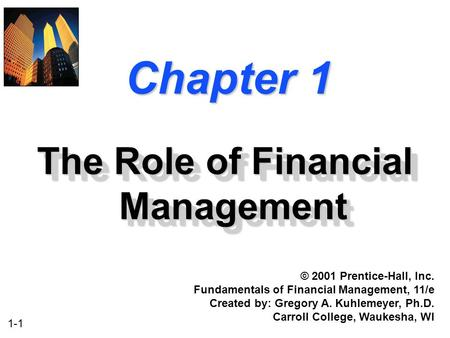 1-1 Chapter 1 The Role of Financial Management © 2001 Prentice-Hall, Inc. Fundamentals of Financial Management, 11/e Created by: Gregory A. Kuhlemeyer,