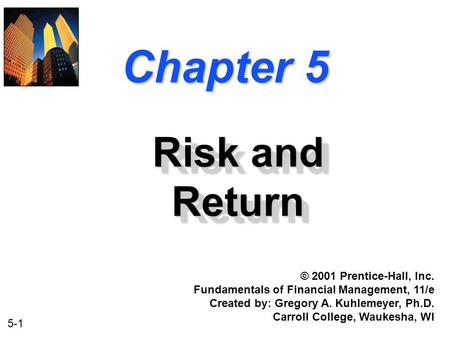 5-1 Chapter 5 Risk and Return © 2001 Prentice-Hall, Inc. Fundamentals of Financial Management, 11/e Created by: Gregory A. Kuhlemeyer, Ph.D. Carroll College,
