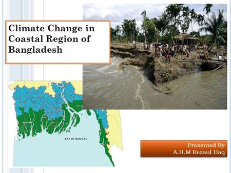 Presented By A.H.M Rezaul Haq Presented By A.H.M Rezaul Haq Climate Change in Coastal Region of Bangladesh.