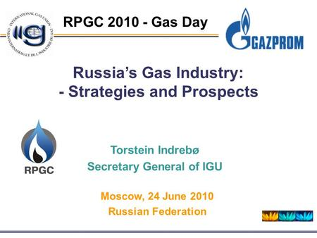 RPGC 2010 - Gas Day Russia's Gas Industry: - Strategies and Prospects Torstein Indrebø Secretary General of IGU Moscow, 24 June 2010 Russian Federation.