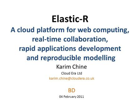 Elastic-R A cloud platform for web computing, real-time collaboration, rapid applications development and reproducible modelling Karim Chine Cloud Era.