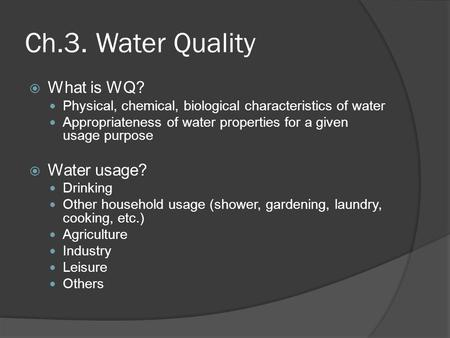 Ch.3. Water Quality  What is WQ? Physical, chemical, biological characteristics of water Appropriateness of water properties for a given usage purpose.