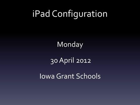 IPad Configuration Monday 30 April 2012 Iowa Grant Schools.