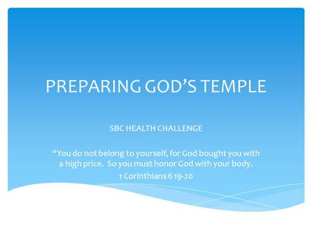 "PREPARING GOD'S TEMPLE SBC HEALTH CHALLENGE ""You do not belong to yourself, for God bought you with a high price. So you must honor God with your body."