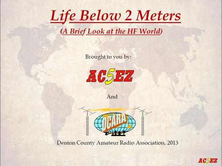 Life Below 2 Meters ( (A Brief Look at the HF World) Brought to you by: And Denton County Amateur Radio Association, 2013.