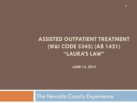 "ASSISTED OUTPATIENT TREATMENT (W&I CODE 5345) (AB 1421) ""LAURA'S LAW"" JUNE 13, 2014 The Nevada County Experience 1."