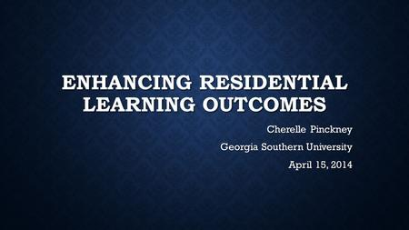 ENHANCING RESIDENTIAL LEARNING OUTCOMES Cherelle Pinckney Georgia Southern University April 15, 2014.