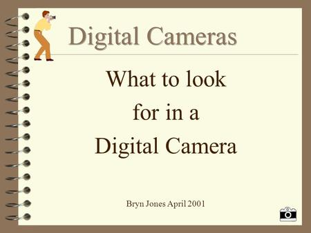 What to look for in a Digital Camera Bryn Jones April 2001.