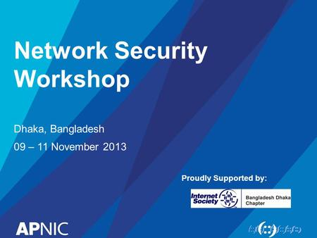 Network Security Workshop Dhaka, Bangladesh 09 – 11 November 2013 Proudly Supported by: