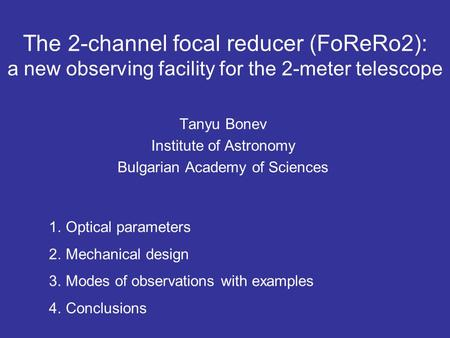 The 2-channel focal reducer (FoReRo2): a new observing facility for the 2-meter telescope Tanyu Bonev Institute of Astronomy Bulgarian Academy of Sciences.