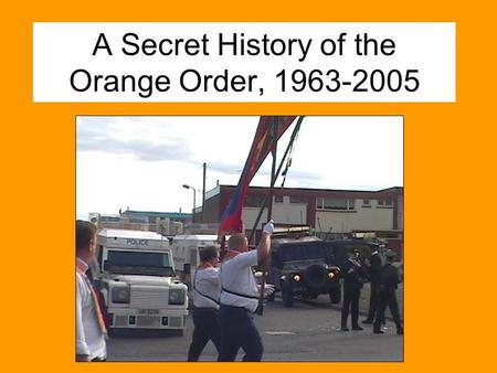 A Secret History of the Orange Order, 1963-2005. The Loyal Orange Institution Founded 1795, rural Armagh Officially: Religious, ethical organisation Reality.
