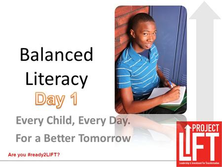 Are you #ready2LIFT? Balanced Literacy Every Child, Every Day. For a Better Tomorrow.