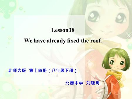 Lesson38 We have already fixed the roof. 北师大版 第十四册(八年级下册) 北房中学 刘晓明.