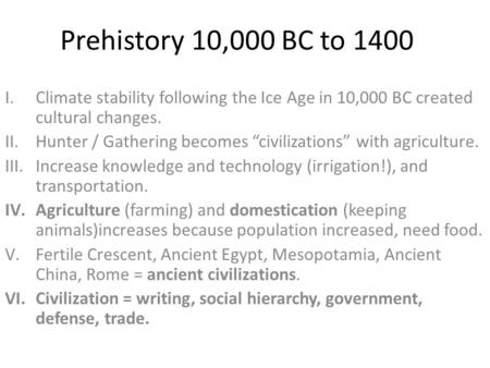 "Prehistory 10,000 BC to 1400 I.Climate stability following the Ice Age in 10,000 BC created cultural changes. II.Hunter / Gathering becomes ""civilizations"""