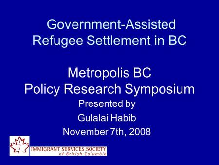 Government-Assisted Refugee Settlement in BC Metropolis BC Policy Research Symposium Presented by Gulalai Habib November 7th, 2008.