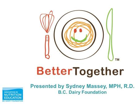 Presented by Sydney Massey, MPH, R.D. B.C. Dairy Foundation.