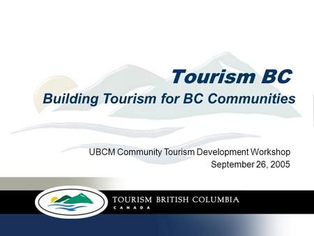 Tourism BC Building Tourism for BC Communities UBCM Community Tourism Development Workshop September 26, 2005.