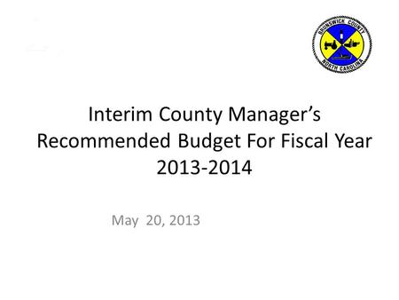 Interim County Manager's Recommended Budget For Fiscal Year 2013-2014 May 20, 2013.