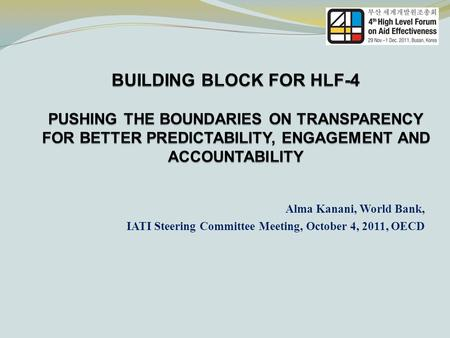 BUILDING BLOCK FOR HLF-4 PUSHING THE BOUNDARIES ON TRANSPARENCY FOR BETTER PREDICTABILITY, ENGAGEMENT AND ACCOUNTABILITY Alma Kanani, World Bank, IATI.