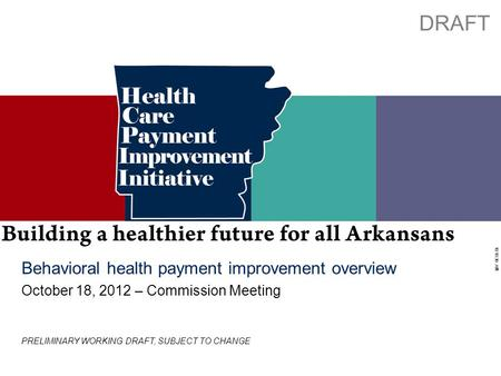Working Draft - Last Modified 10/4/2012 6:01:59 PM Printed 10/3/2012 10:18:30 AM 0 Behavioral health payment improvement overview October 18, 2012 – Commission.