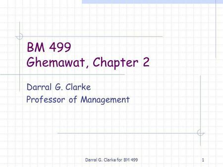 Darral G. Clarke for BM 4991 BM 499 Ghemawat, Chapter 2 Darral G. Clarke Professor of Management.