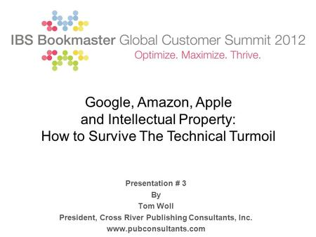 Presentation # 3 By Tom Woll President, Cross River Publishing Consultants, Inc. www.pubconsultants.com Google, Amazon, Apple and Intellectual Property: