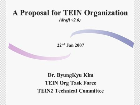 A Proposal for TEIN Organization (draft v2.0) 22 nd Jan 2007 Dr. ByungKyu Kim TEIN Org Task Force TEIN2 Technical Committee.