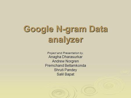 Google N-gram Data analyzer Project and Presentation by, Anagha Dharasurkar Andrew Norgren Premchand Bellamkonda Shruti Pandey Salil Bapat.
