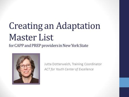 Creating an Adaptation Master List for CAPP and PREP providers in New York State Jutta Dotterweich, Training Coordinator ACT for Youth Center of Excellence.
