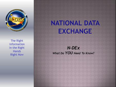 The Right Information In the Right Hands Right Now N-DEx What Do YOU Need To Know?
