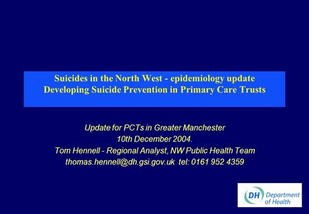 Suicides in the North West - epidemiology update Developing Suicide Prevention in Primary Care Trusts Update for PCTs in Greater Manchester 10th December.