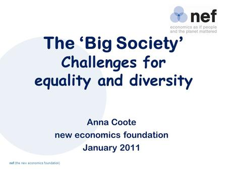 Nef (the new economics foundation) The 'Big Society' Challenges for equality and diversity Anna Coote new economics foundation January 2011.