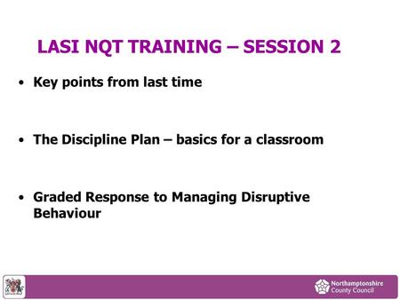 LASI NQT TRAINING – SESSION 2 Key points from last time The Discipline Plan – basics for a classroom Graded Response to Managing Disruptive Behaviour.