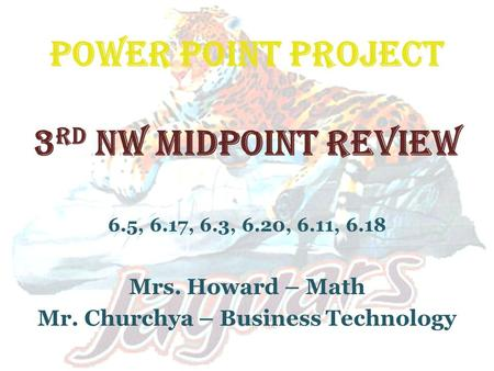 POWER POINT PROJECT 3 rd NW MIDPOINT REVIEW 6.5, 6.17, 6.3, 6.20, 6.11, 6.18 Mrs. Howard – Math Mr. Churchya – Business Technology.